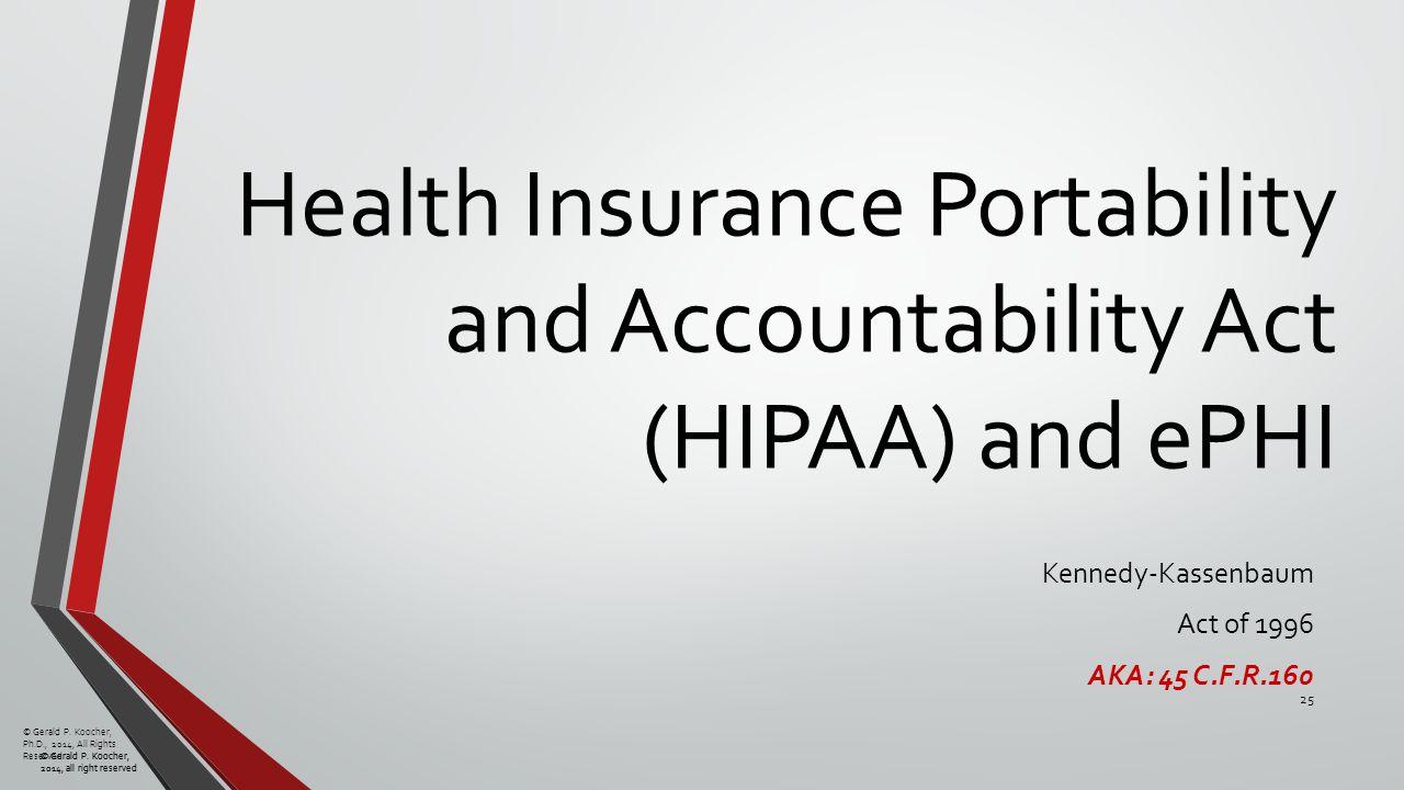 © Gerald P. Koocher, 2014, all right reserved Health Insurance Portability and Accountability Act (HIPAA) and ePHI Kennedy-Kassenbaum Act of 1996 AKA: