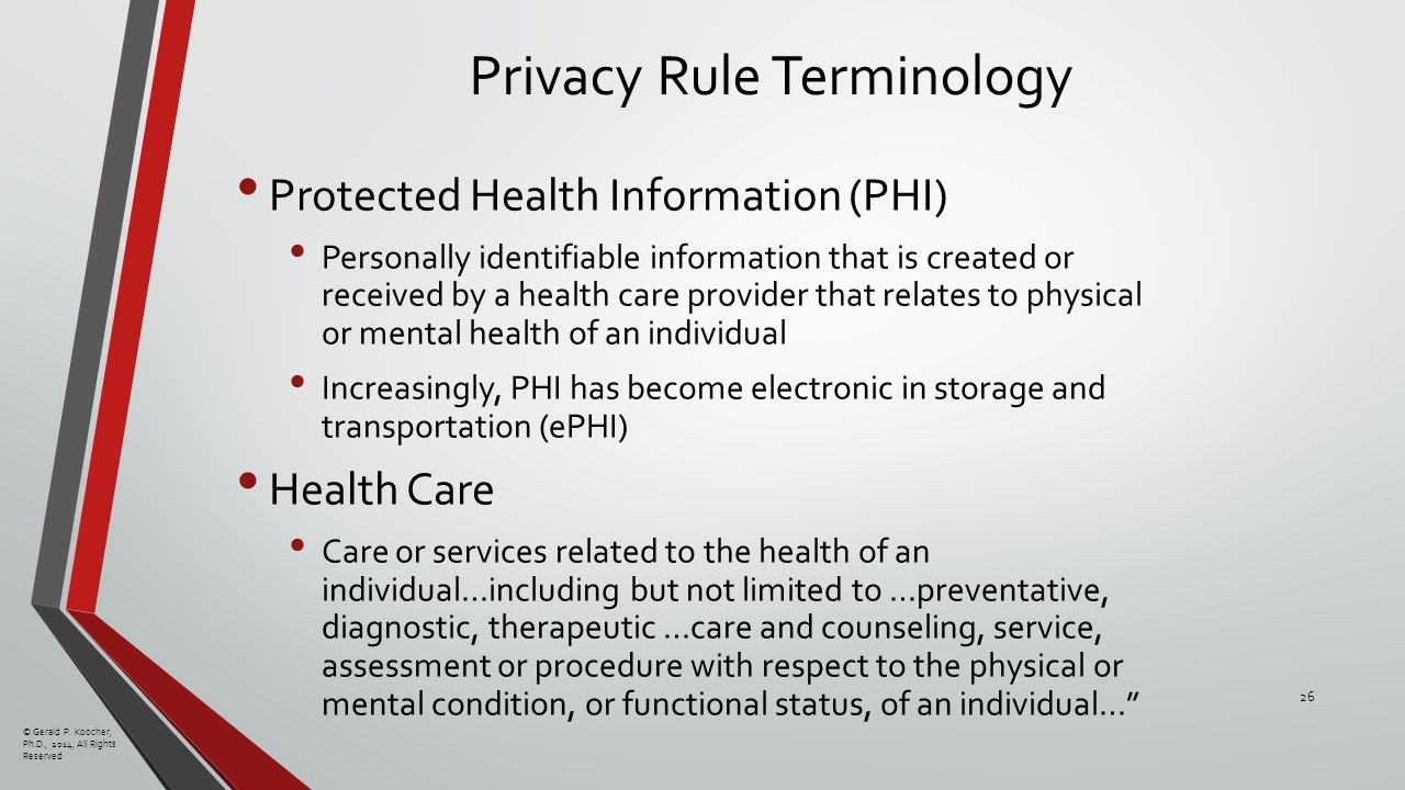 Privacy Rule Terminology Protected Health Information (PHI) Personally identifiable information that is created or received by a health care provider that relates to physical or mental health of an individual Increasingly, PHI has become electronic in storage and transportation (ePHI) Health Care Care or services related to the health of an individual…including but not limited to …preventative, diagnostic, therapeutic …care and counseling, service, assessment or procedure with respect to the physical or mental condition, or functional status, of an individual… © Gerald P.