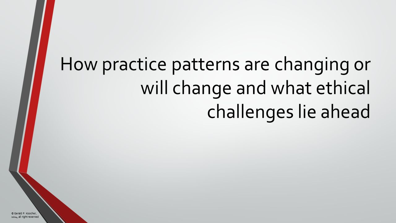 © Gerald P. Koocher, 2014, all right reserved How practice patterns are changing or will change and what ethical challenges lie ahead