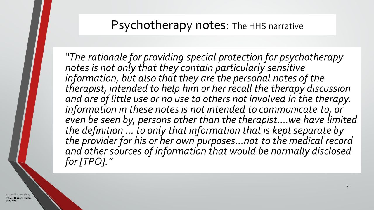 Psychotherapy notes: The HHS narrative The rationale for providing special protection for psychotherapy notes is not only that they contain particularly sensitive information, but also that they are the personal notes of the therapist, intended to help him or her recall the therapy discussion and are of little use or no use to others not involved in the therapy.