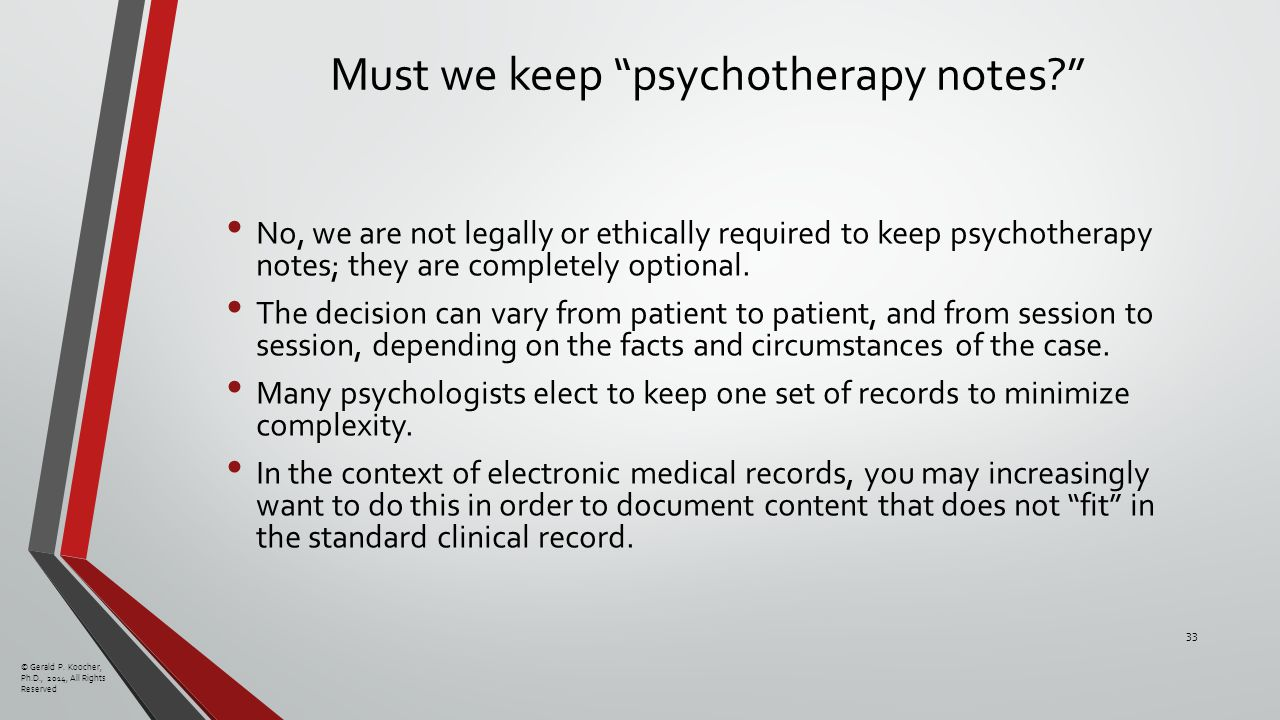 Must we keep psychotherapy notes No, we are not legally or ethically required to keep psychotherapy notes; they are completely optional.