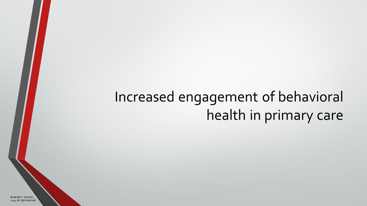 © Gerald P. Koocher, 2014, all right reserved Increased engagement of behavioral health in primary care