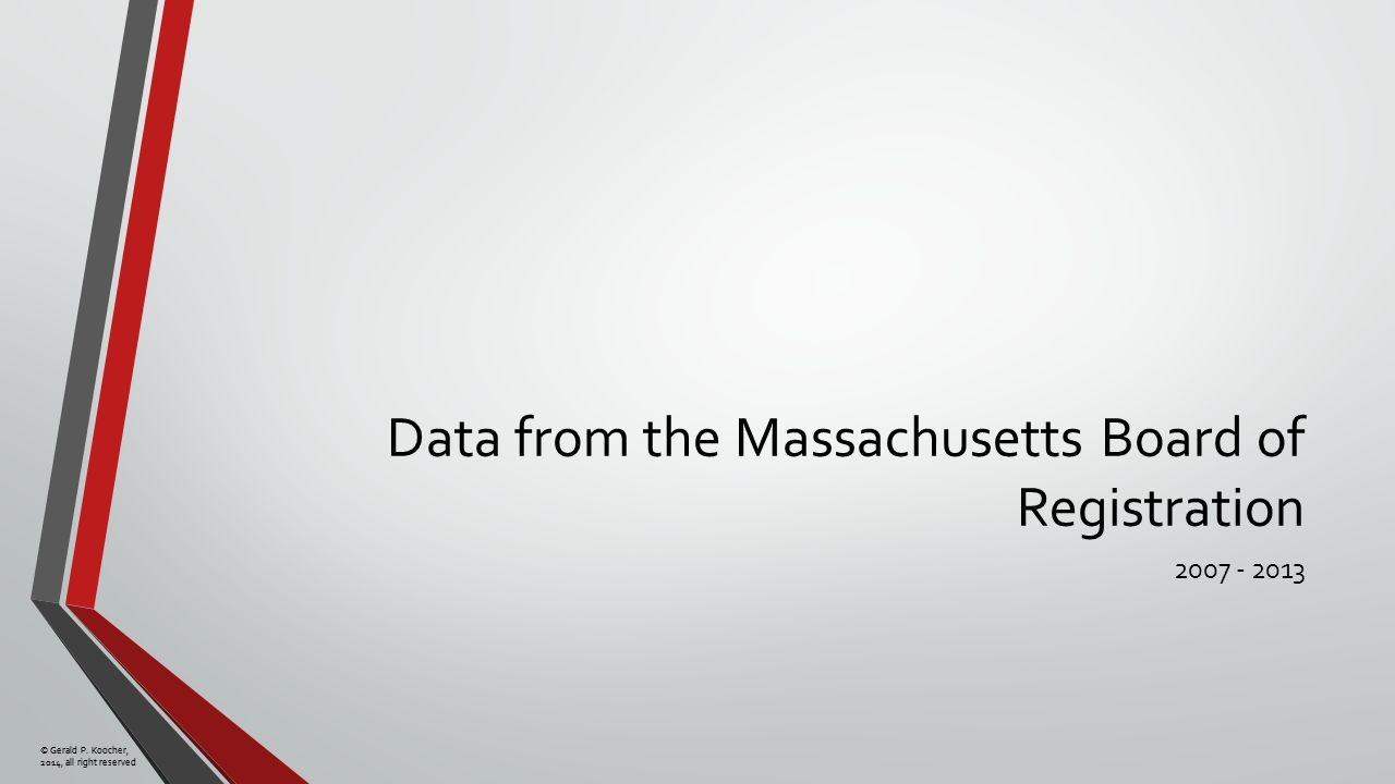 © Gerald P. Koocher, 2014, all right reserved Data from the Massachusetts Board of Registration 2007 - 2013