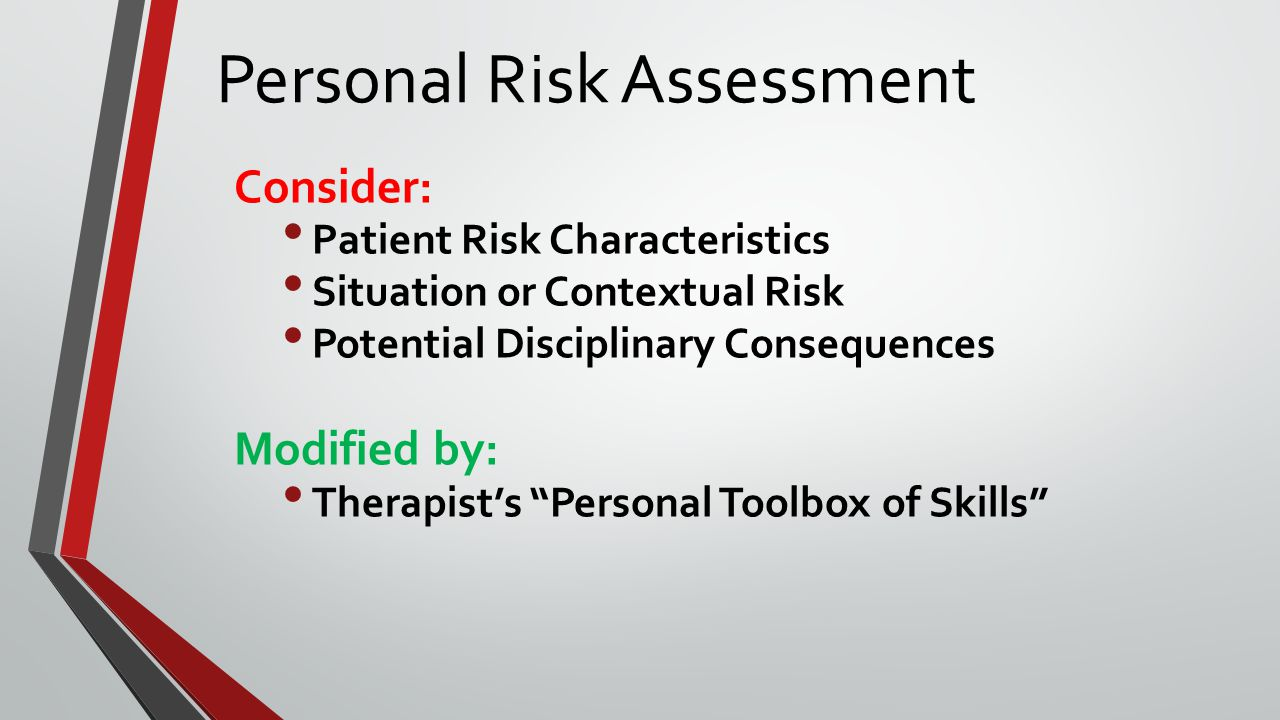 Personal Risk Assessment Consider: Patient Risk Characteristics Situation or Contextual Risk Potential Disciplinary Consequences Modified by: Therapist's Personal Toolbox of Skills