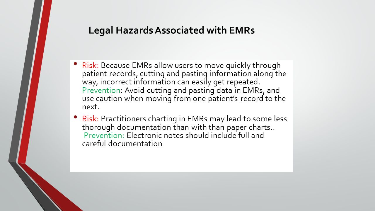 Legal Hazards Associated with EMRs Risk: Because EMRs allow users to move quickly through patient records, cutting and pasting information along the way, incorrect information can easily get repeated.