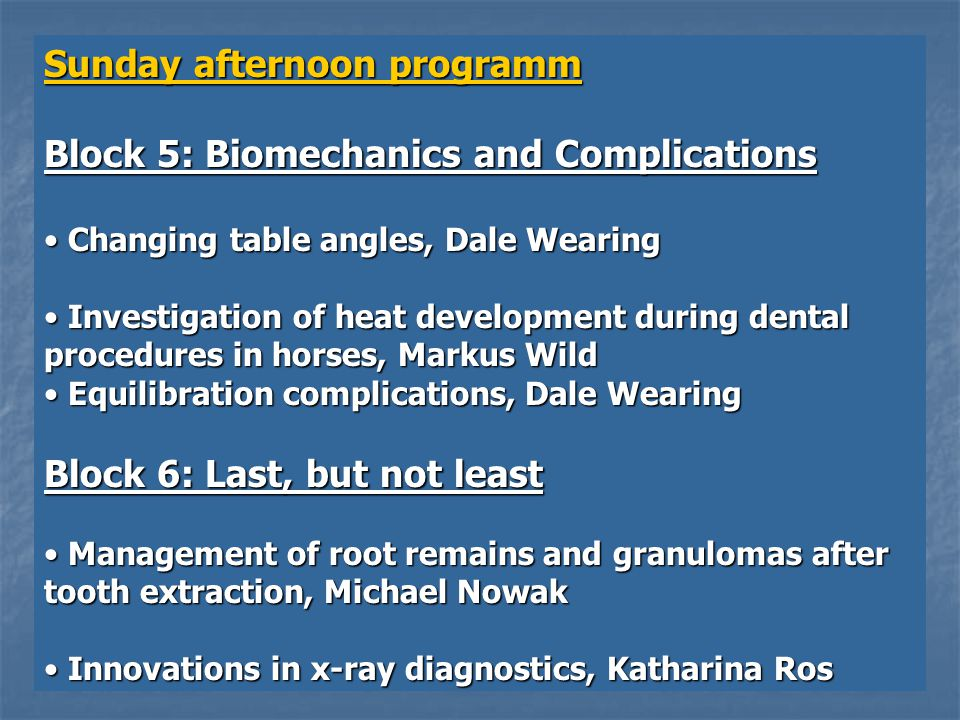 Sunday afternoon programm Block 5: Biomechanics and Complications Changing table angles, Dale Wearing Changing table angles, Dale Wearing Investigation of heat development during dental procedures in horses, Markus Wild Investigation of heat development during dental procedures in horses, Markus Wild Equilibration complications, Dale Wearing Equilibration complications, Dale Wearing Block 6: Last, but not least Management of root remains and granulomas after tooth extraction, Michael Nowak Management of root remains and granulomas after tooth extraction, Michael Nowak Innovations in x-ray diagnostics, Katharina Ros Innovations in x-ray diagnostics, Katharina Ros