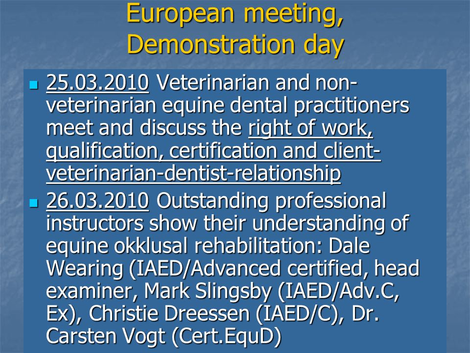 European meeting, Demonstration day 25.03.2010 Veterinarian and non- veterinarian equine dental practitioners meet and discuss the right of work, qualification, certification and client- veterinarian-dentist-relationship 25.03.2010 Veterinarian and non- veterinarian equine dental practitioners meet and discuss the right of work, qualification, certification and client- veterinarian-dentist-relationship 26.03.2010 Outstanding professional instructors show their understanding of equine okklusal rehabilitation: Dale Wearing (IAED/Advanced certified, head examiner, Mark Slingsby (IAED/Adv.C, Ex), Christie Dreessen (IAED/C), Dr.