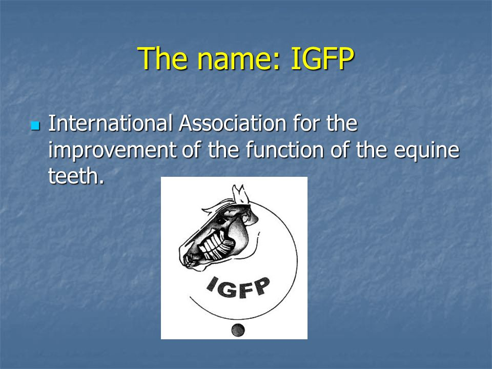 The name: IGFP International Association for the improvement of the function of the equine teeth.