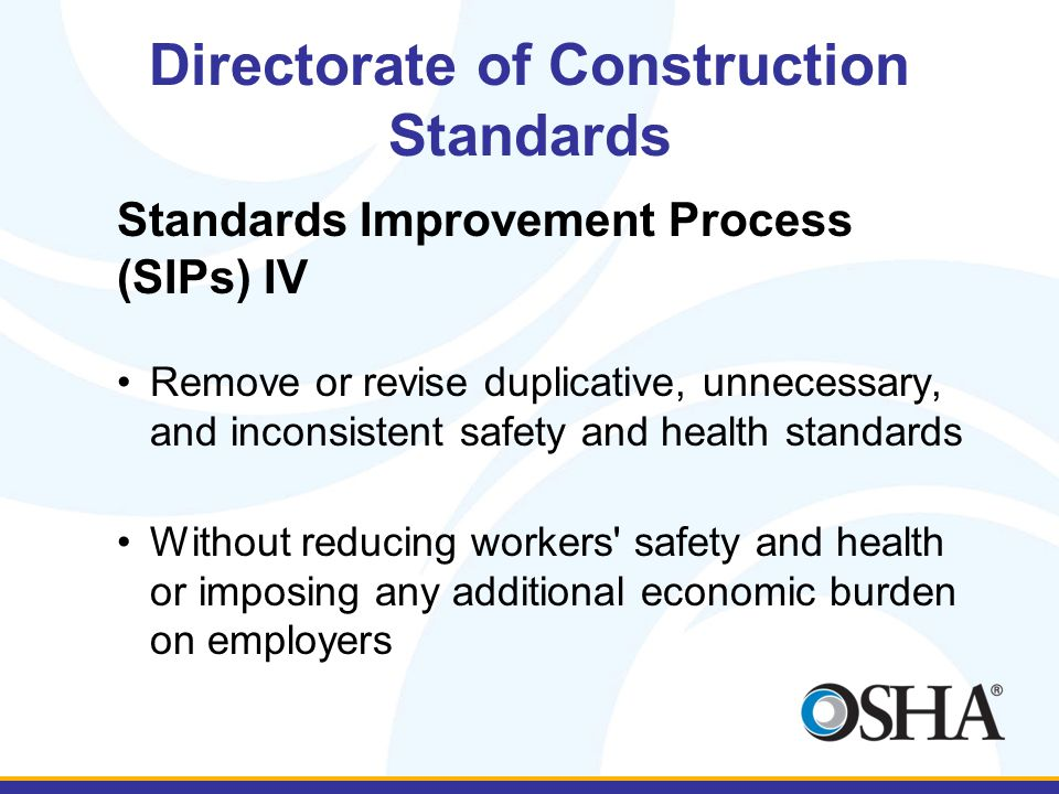 Directorate of Construction Standards Standards Improvement Process (SIPs) IV Remove or revise duplicative, unnecessary, and inconsistent safety and health standards Without reducing workers safety and health or imposing any additional economic burden on employers