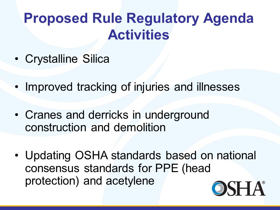Proposed Rule Regulatory Agenda Activities Crystalline Silica Improved tracking of injuries and illnesses Cranes and derricks in underground construction and demolition Updating OSHA standards based on national consensus standards for PPE (head protection) and acetylene