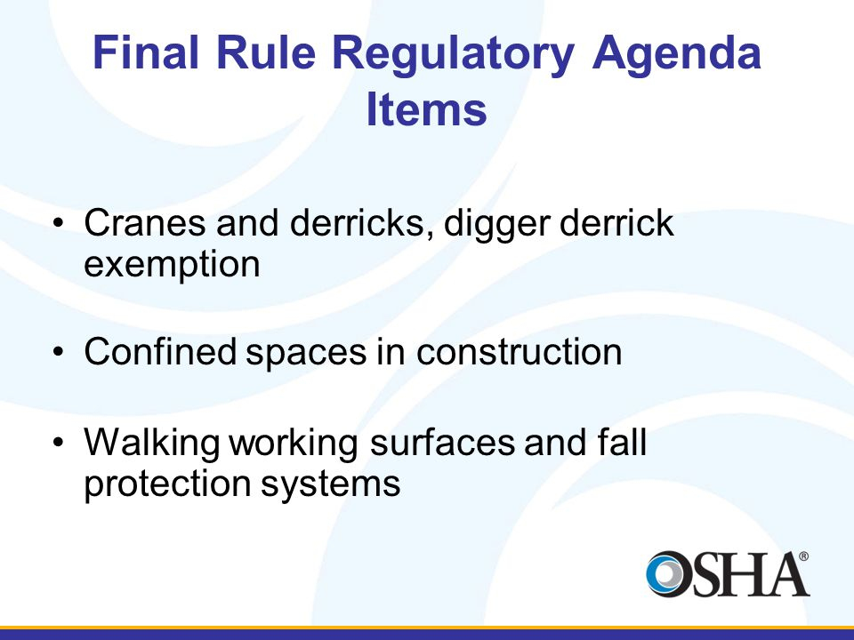 Final Rule Regulatory Agenda Items Cranes and derricks, digger derrick exemption Confined spaces in construction Walking working surfaces and fall protection systems