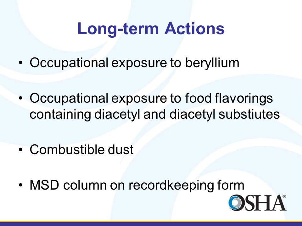 Long-term Actions Occupational exposure to beryllium Occupational exposure to food flavorings containing diacetyl and diacetyl substiutes Combustible dust MSD column on recordkeeping form