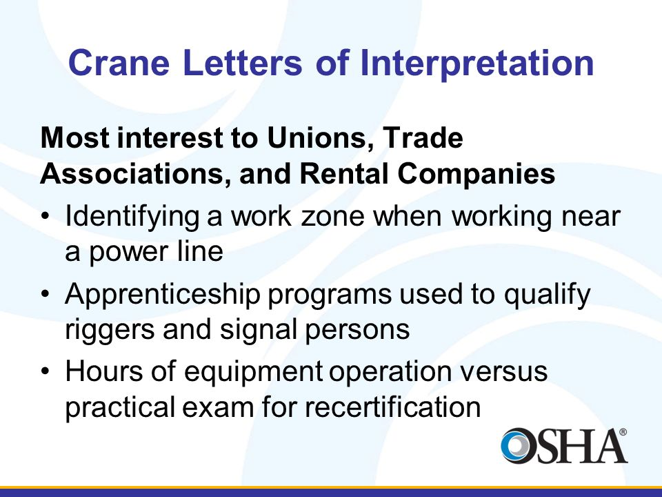 Crane Letters of Interpretation Most interest to Unions, Trade Associations, and Rental Companies Identifying a work zone when working near a power line Apprenticeship programs used to qualify riggers and signal persons Hours of equipment operation versus practical exam for recertification