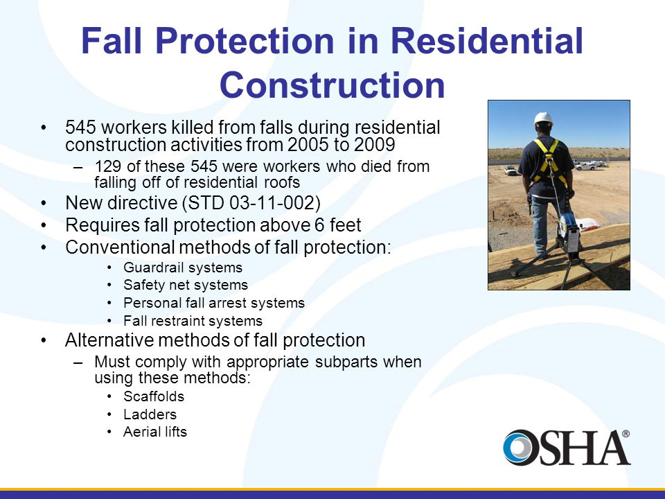 Fall Protection in Residential Construction 545 workers killed from falls during residential construction activities from 2005 to 2009 –129 of these 545 were workers who died from falling off of residential roofs New directive (STD 03-11-002) Requires fall protection above 6 feet Conventional methods of fall protection: Guardrail systems Safety net systems Personal fall arrest systems Fall restraint systems Alternative methods of fall protection –Must comply with appropriate subparts when using these methods: Scaffolds Ladders Aerial lifts