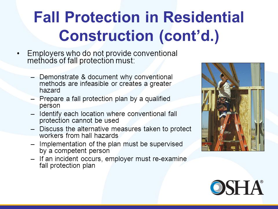 Fall Protection in Residential Construction (cont'd.) Employers who do not provide conventional methods of fall protection must: –Demonstrate & docume