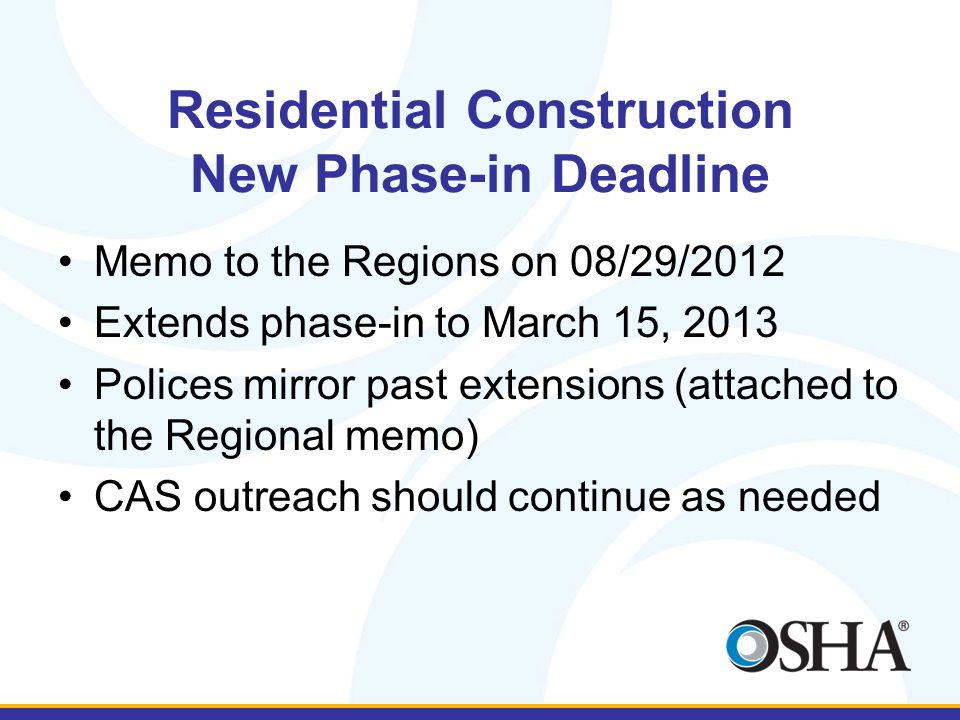 Residential Construction New Phase-in Deadline Memo to the Regions on 08/29/2012 Extends phase-in to March 15, 2013 Polices mirror past extensions (attached to the Regional memo) CAS outreach should continue as needed