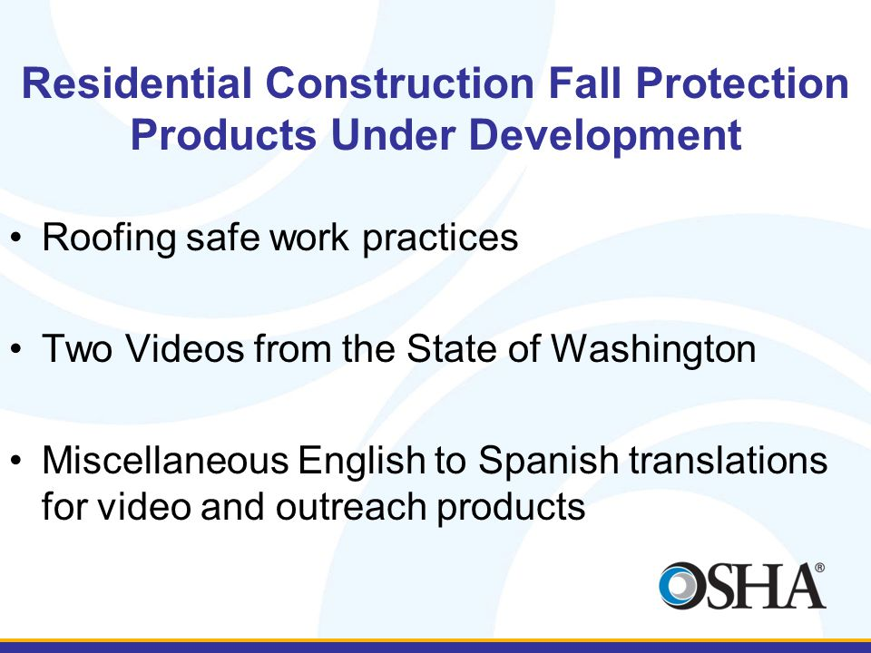 Residential Construction Fall Protection Products Under Development Roofing safe work practices Two Videos from the State of Washington Miscellaneous English to Spanish translations for video and outreach products