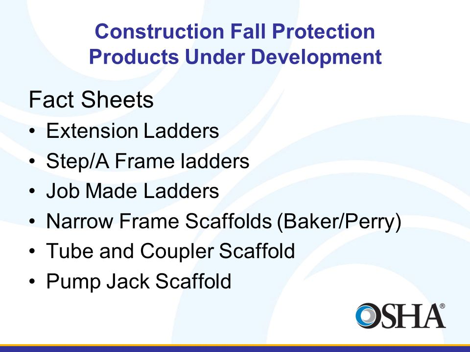 Construction Fall Protection Products Under Development Fact Sheets Extension Ladders Step/A Frame ladders Job Made Ladders Narrow Frame Scaffolds (Baker/Perry) Tube and Coupler Scaffold Pump Jack Scaffold