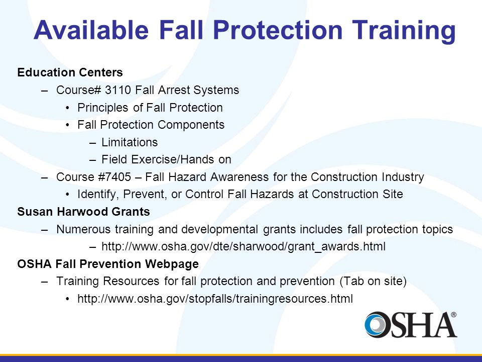 Available Fall Protection Training Education Centers –Course# 3110 Fall Arrest Systems Principles of Fall Protection Fall Protection Components –Limitations –Field Exercise/Hands on –Course #7405 – Fall Hazard Awareness for the Construction Industry Identify, Prevent, or Control Fall Hazards at Construction Site Susan Harwood Grants –Numerous training and developmental grants includes fall protection topics –http://www.osha.gov/dte/sharwood/grant_awards.html OSHA Fall Prevention Webpage –Training Resources for fall protection and prevention (Tab on site) http://www.osha.gov/stopfalls/trainingresources.html