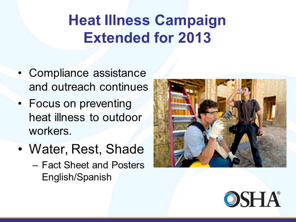 Heat Illness Campaign Extended for 2013 Compliance assistance and outreach continues Focus on preventing heat illness to outdoor workers. Water, Rest,
