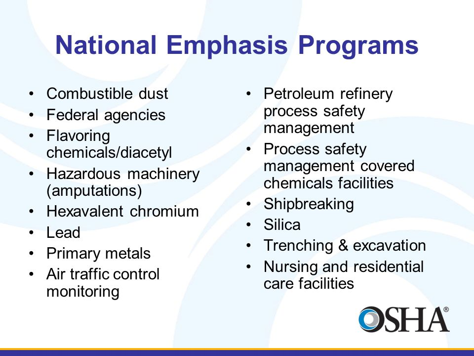 National Emphasis Programs Combustible dust Federal agencies Flavoring chemicals/diacetyl Hazardous machinery (amputations) Hexavalent chromium Lead Primary metals Air traffic control monitoring Petroleum refinery process safety management Process safety management covered chemicals facilities Shipbreaking Silica Trenching & excavation Nursing and residential care facilities