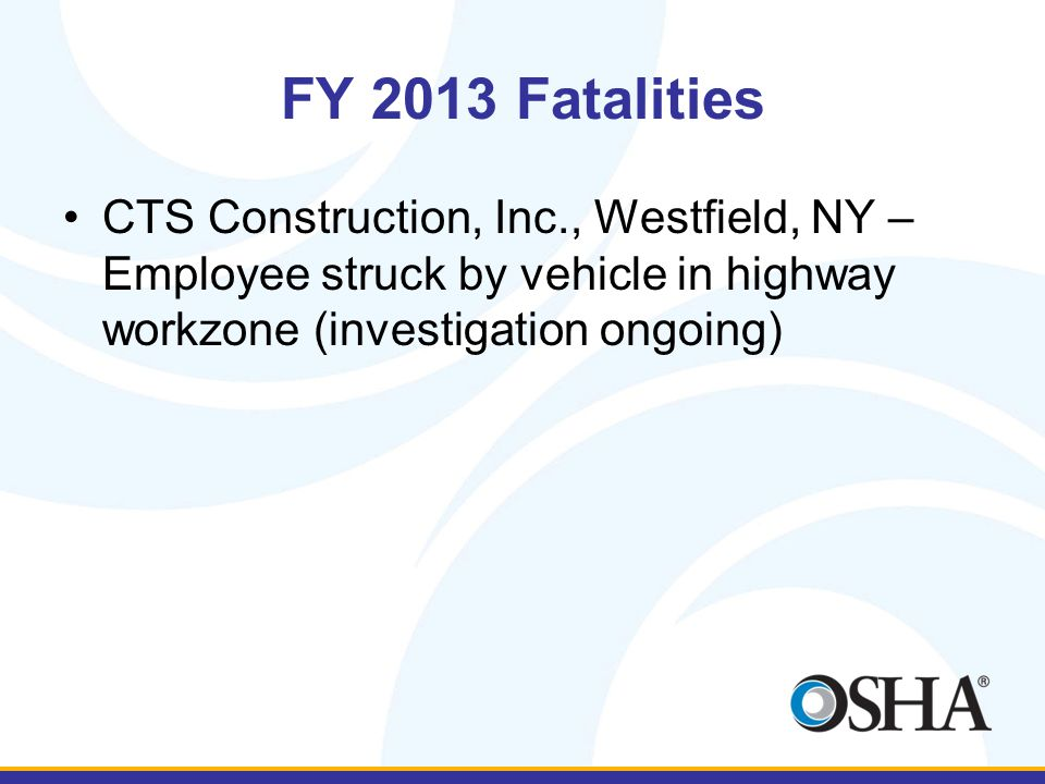 FY 2013 Fatalities CTS Construction, Inc., Westfield, NY – Employee struck by vehicle in highway workzone (investigation ongoing)