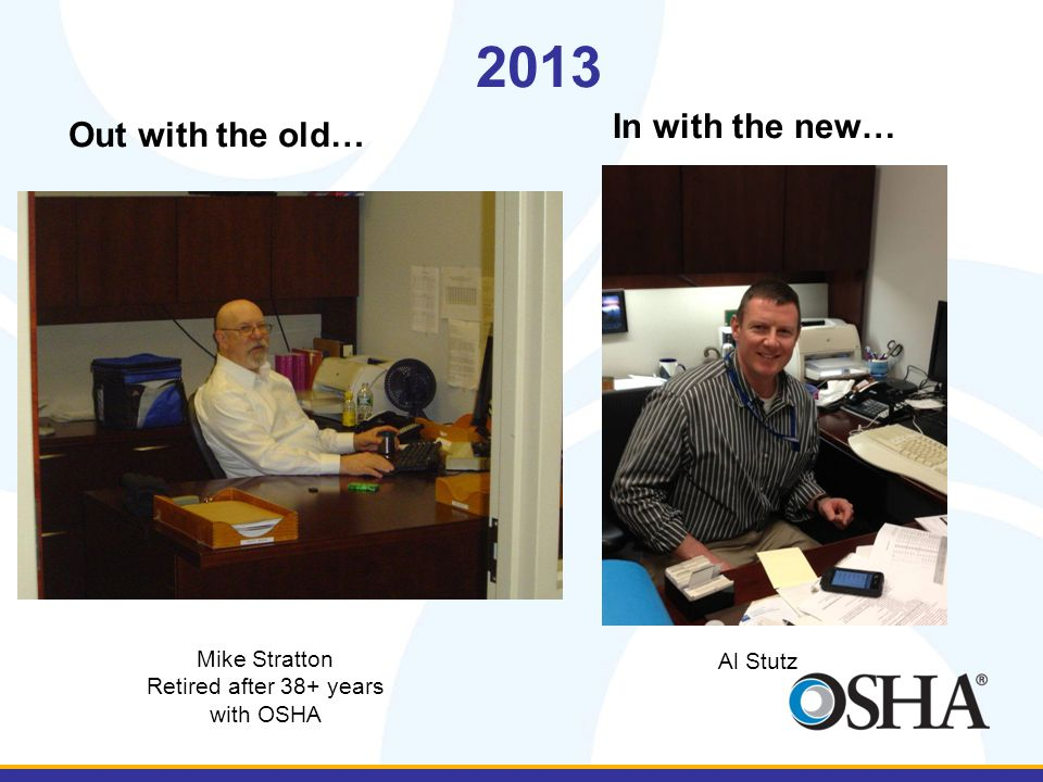 2013 Out with the old… In with the new… Mike Stratton Retired after 38+ years with OSHA Al Stutz