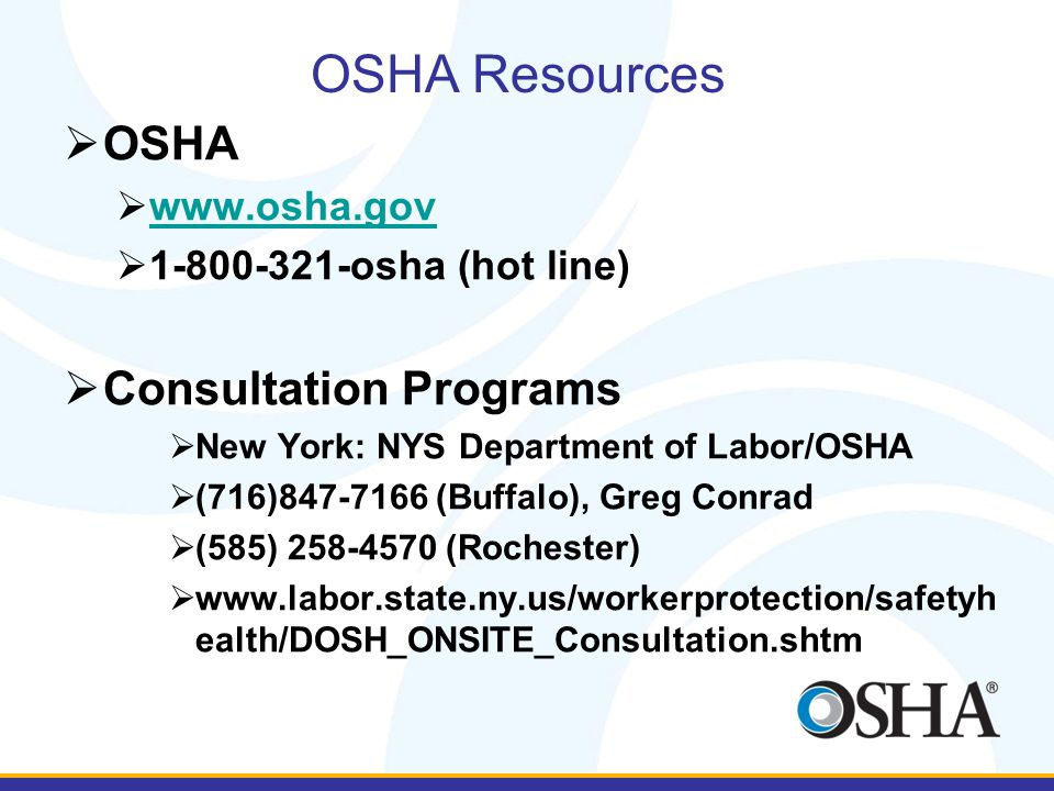  OSHA  www.osha.gov www.osha.gov  1-800-321-osha (hot line)  Consultation Programs  New York: NYS Department of Labor/OSHA  (716)847-7166 (Buffalo), Greg Conrad  (585) 258-4570 (Rochester)  www.labor.state.ny.us/workerprotection/safetyh ealth/DOSH_ONSITE_Consultation.shtm OSHA Resources