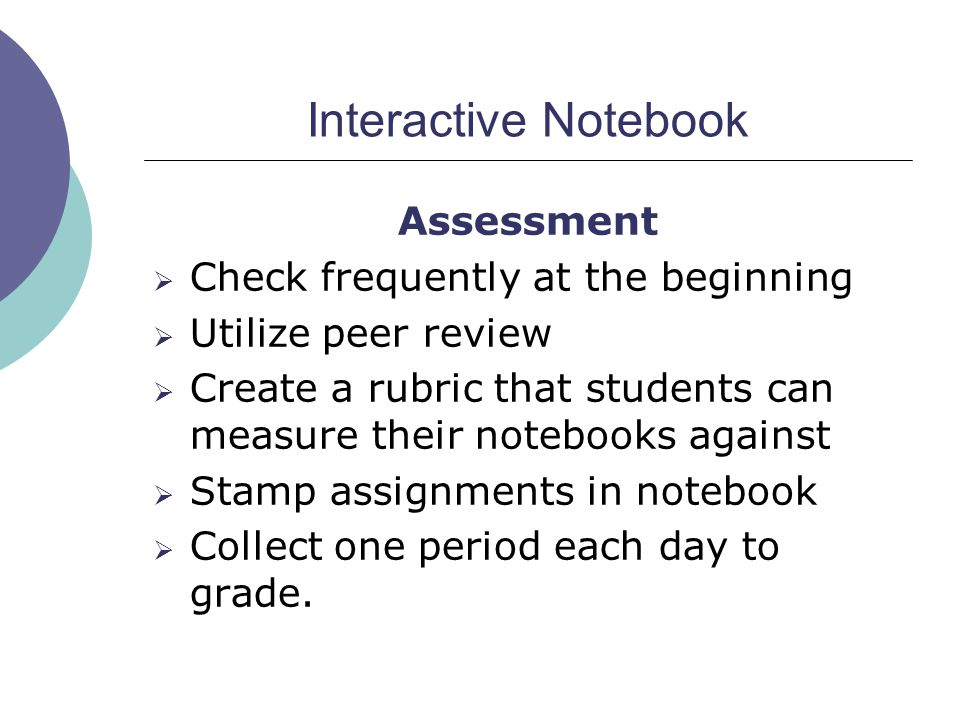 Interactive Notebook Assessment  Check frequently at the beginning  Utilize peer review  Create a rubric that students can measure their notebooks