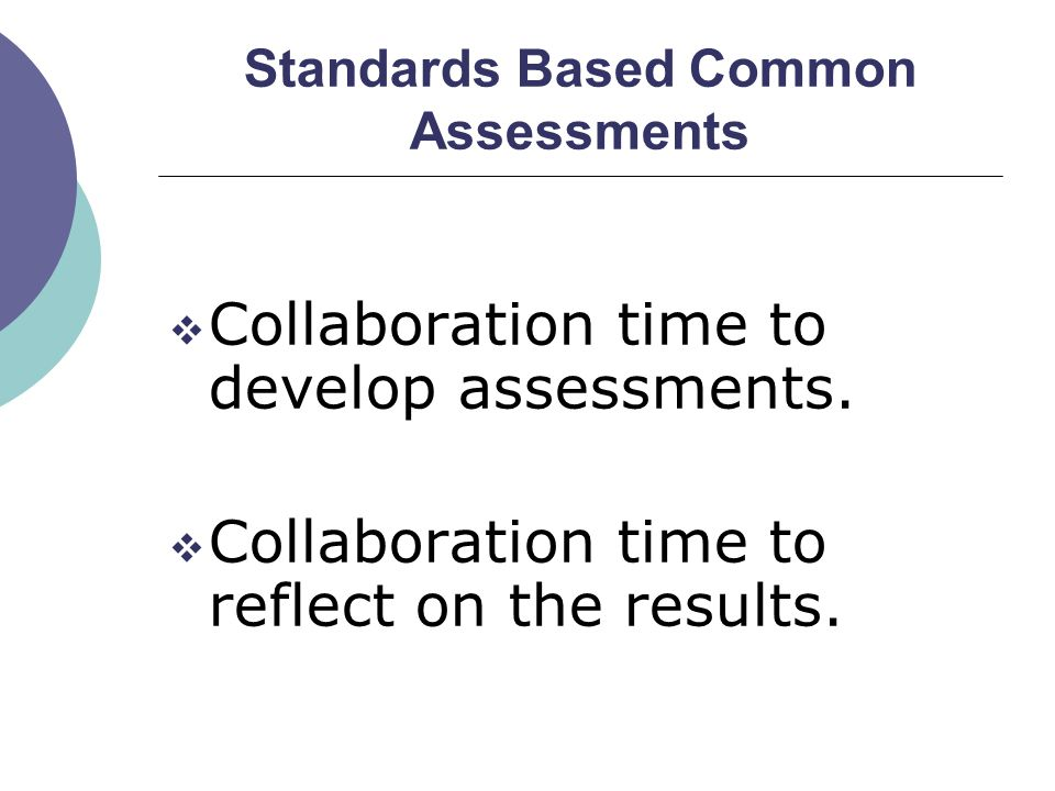 Standards Based Common Assessments  Collaboration time to develop assessments.  Collaboration time to reflect on the results.