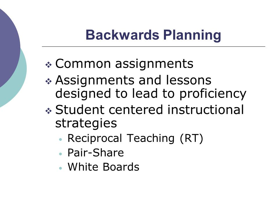 Backwards Planning  Common assignments  Assignments and lessons designed to lead to proficiency  Student centered instructional strategies Reciproc