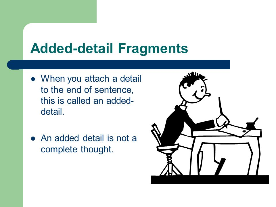 Added-detail Fragments When you attach a detail to the end of sentence, this is called an added- detail. An added detail is not a complete thought.