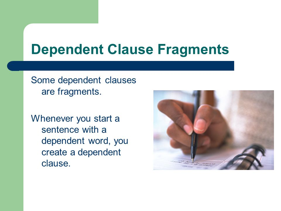 Dependent Clause Fragments Some dependent clauses are fragments. Whenever you start a sentence with a dependent word, you create a dependent clause.