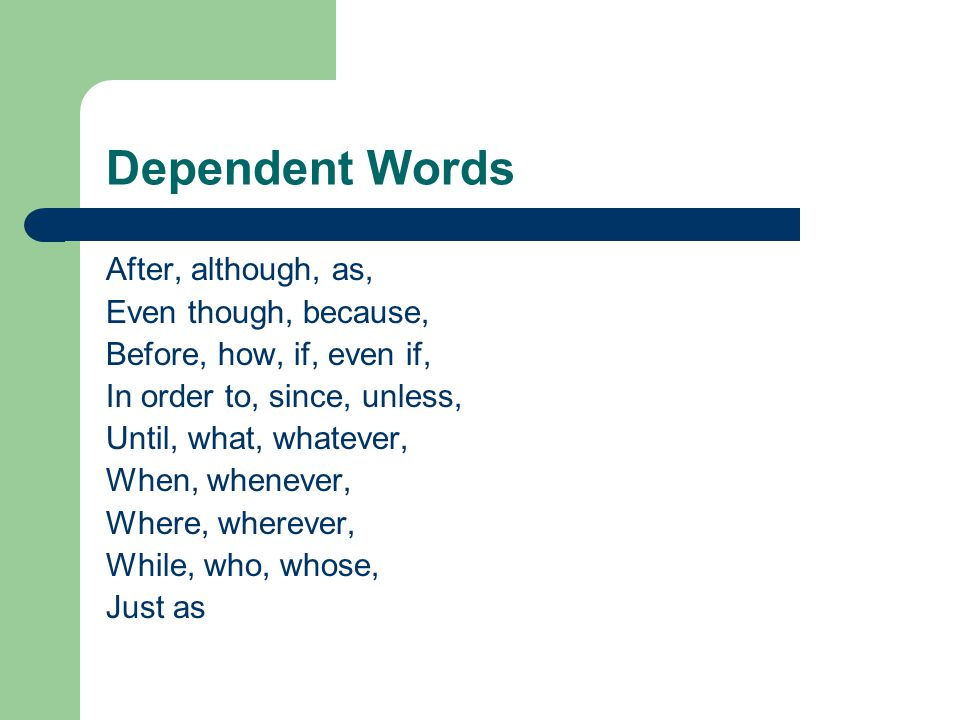 Dependent Words After, although, as, Even though, because, Before, how, if, even if, In order to, since, unless, Until, what, whatever, When, whenever