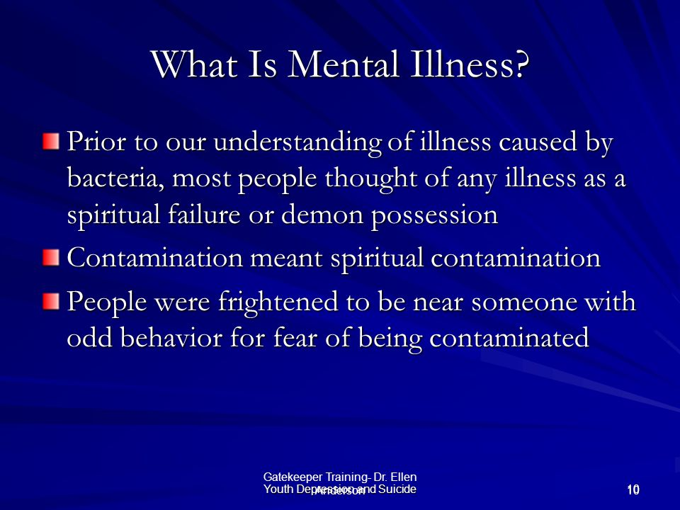Youth Depression and Suicide 10 Gatekeeper Training- Dr. Ellen Anderson What Is Mental Illness? Prior to our understanding of illness caused by bacter