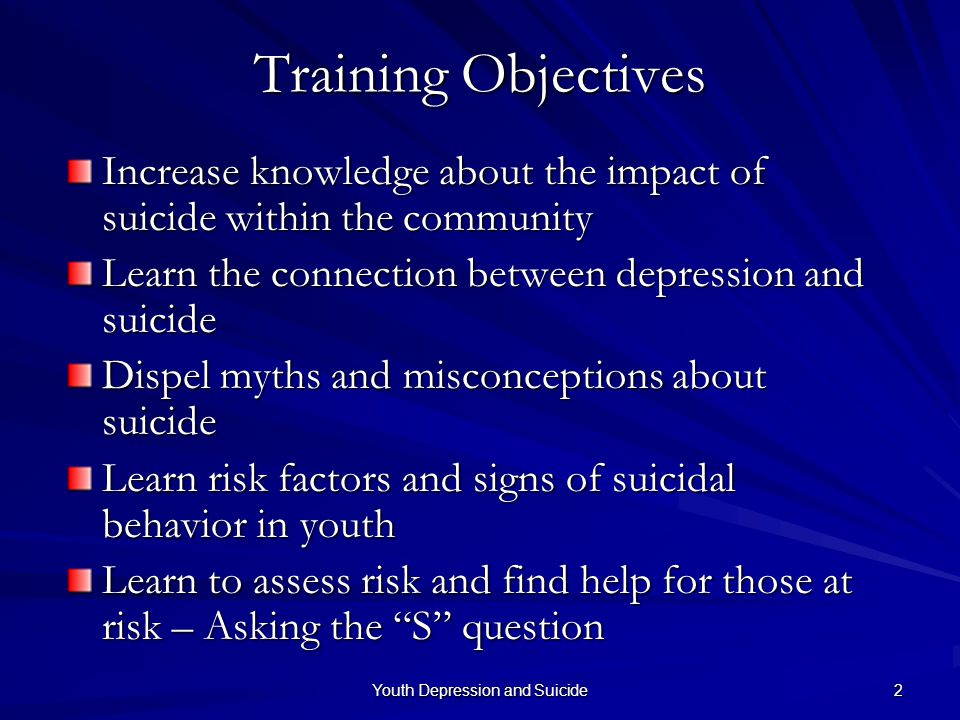 Youth Depression and Suicide 2 Training Objectives Increase knowledge about the impact of suicide within the community Learn the connection between de