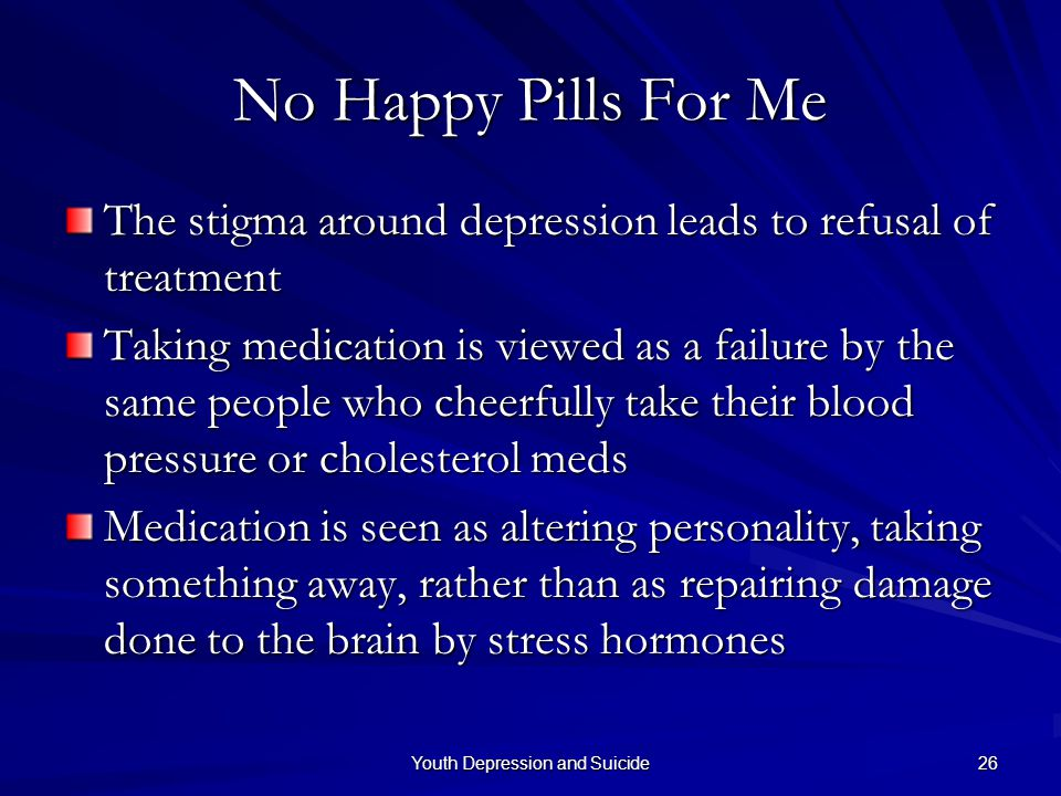 Youth Depression and Suicide 26 No Happy Pills For Me The stigma around depression leads to refusal of treatment Taking medication is viewed as a fail
