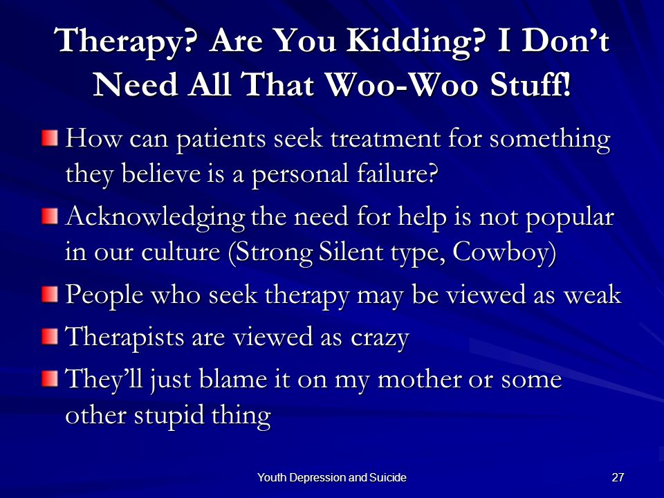 Youth Depression and Suicide 27 Therapy? Are You Kidding? I Don't Need All That Woo-Woo Stuff! How can patients seek treatment for something they beli