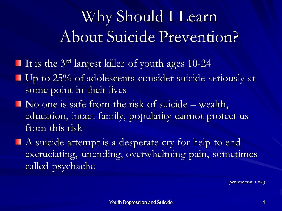 Youth Depression and Suicide 4 Why Should I Learn About Suicide Prevention? It is the 3 rd largest killer of youth ages 10-24 Up to 25% of adolescents