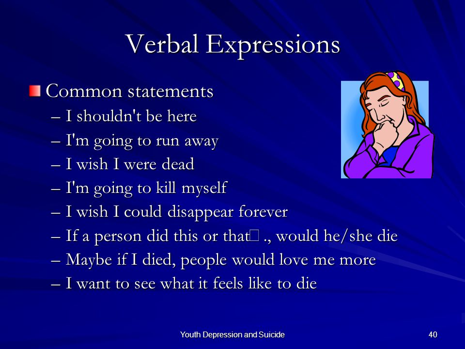 Youth Depression and Suicide 40 Verbal Expressions Common statements –I shouldn't be here –I'm going to run away –I wish I were dead –I'm going to kil
