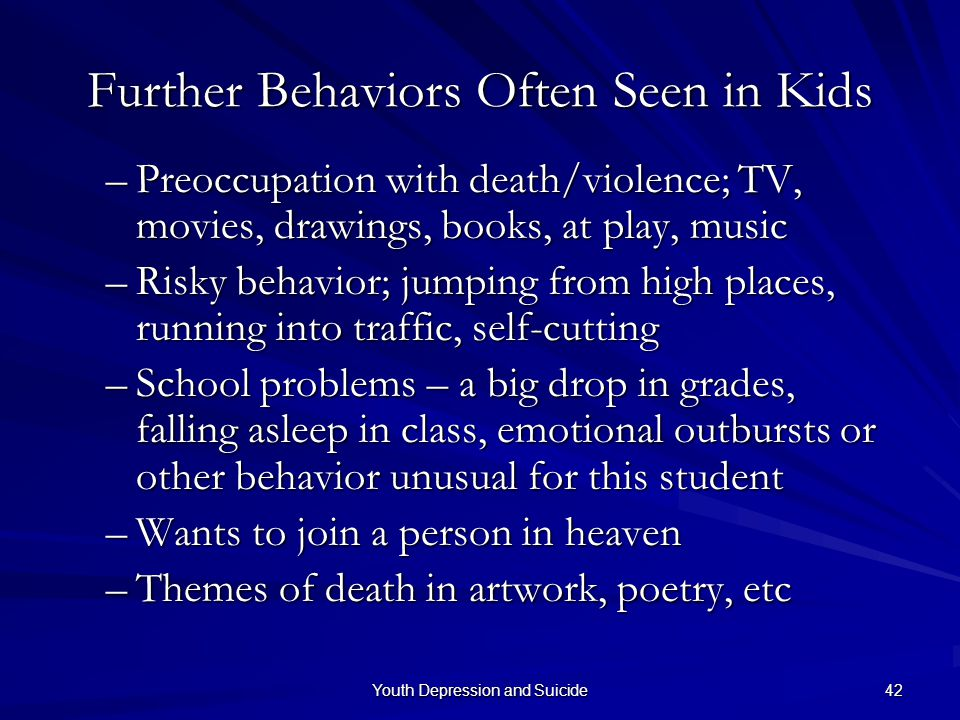 Youth Depression and Suicide 42 –Preoccupation with death/violence; TV, movies, drawings, books, at play, music –Risky behavior; jumping from high pla