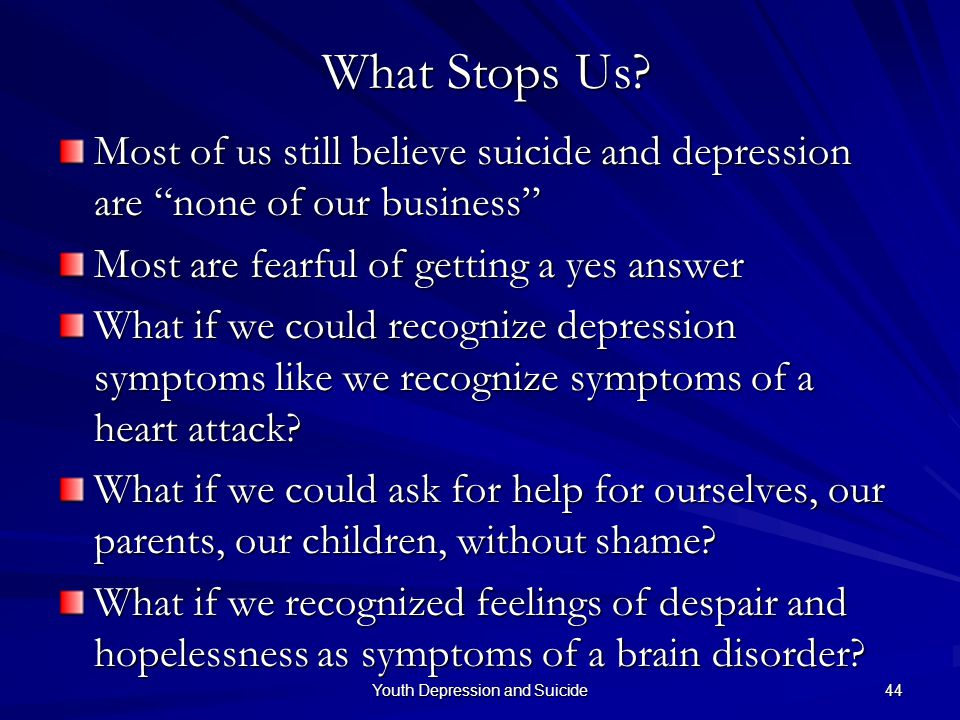 "Youth Depression and Suicide 44 What Stops Us? What Stops Us? Most of us still believe suicide and depression are ""none of our business"" Most are fear"