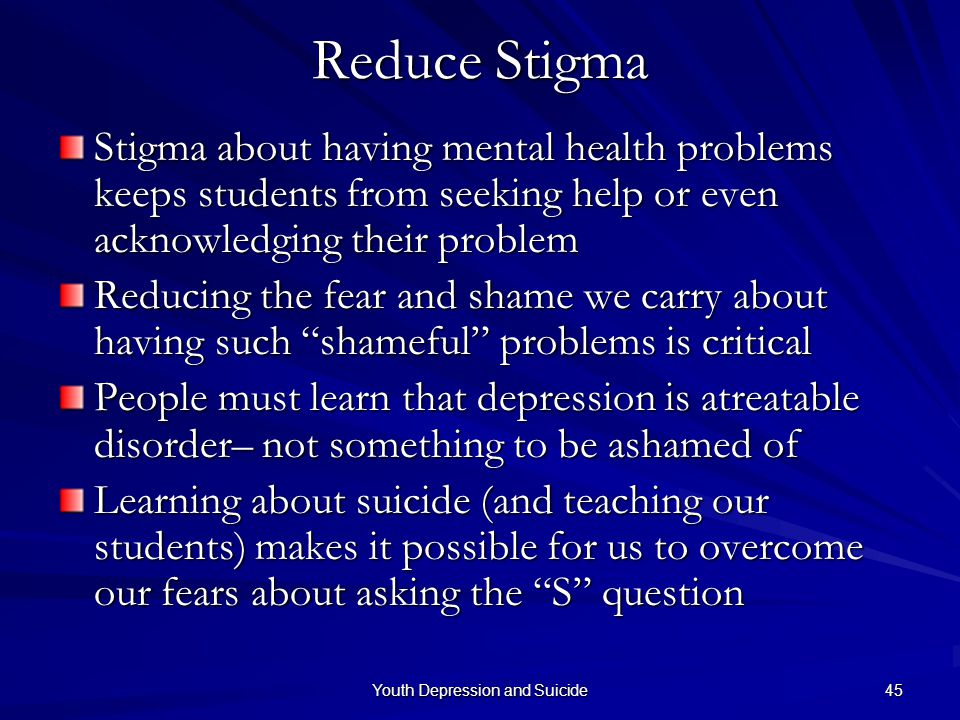 Youth Depression and Suicide 45 Reduce Stigma Stigma about having mental health problems keeps students from seeking help or even acknowledging their