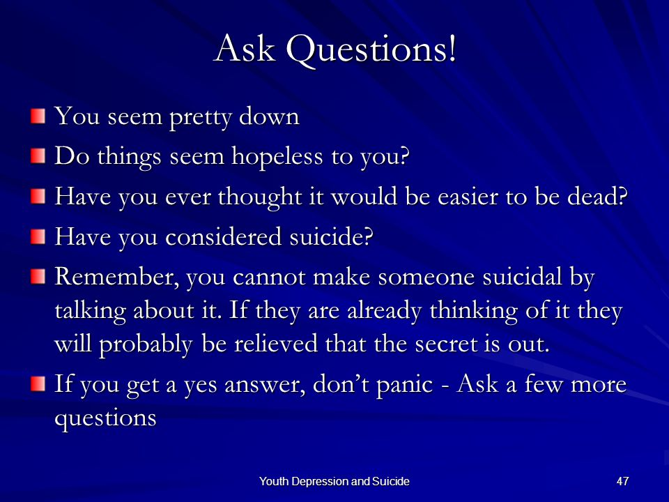 Youth Depression and Suicide 47 Ask Questions! You seem pretty down Do things seem hopeless to you? Have you ever thought it would be easier to be dea