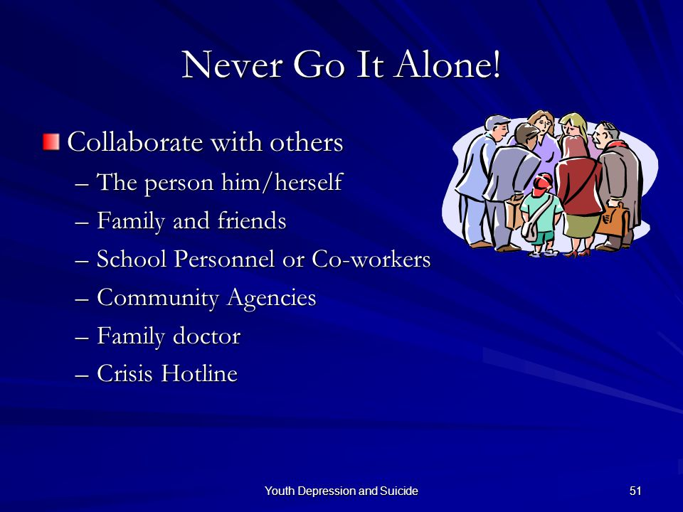 Youth Depression and Suicide 51 Never Go It Alone! Collaborate with others –The person him/herself –Family and friends –School Personnel or Co-workers