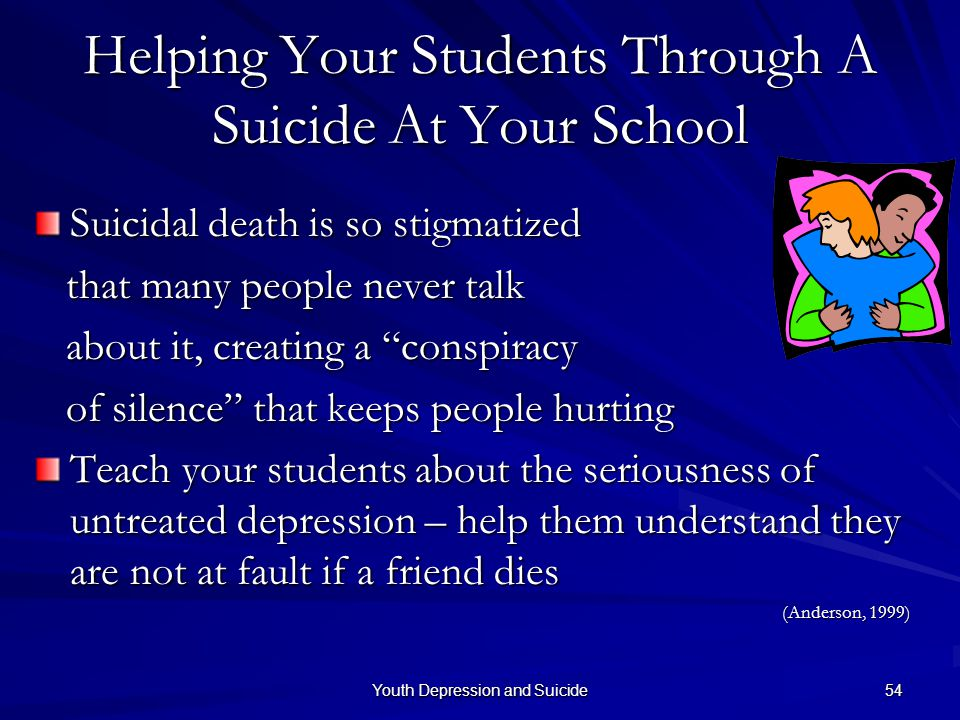 Youth Depression and Suicide 54 Helping Your Students Through A Suicide At Your School Suicidal death is so stigmatized that many people never talk th