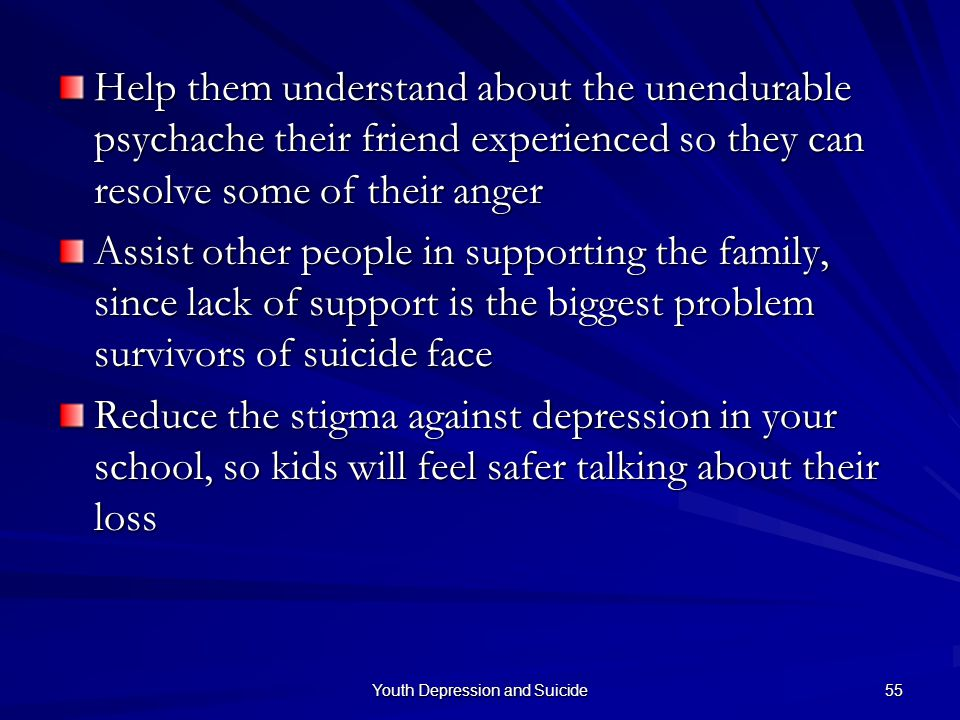 Youth Depression and Suicide 55 Help them understand about the unendurable psychache their friend experienced so they can resolve some of their anger