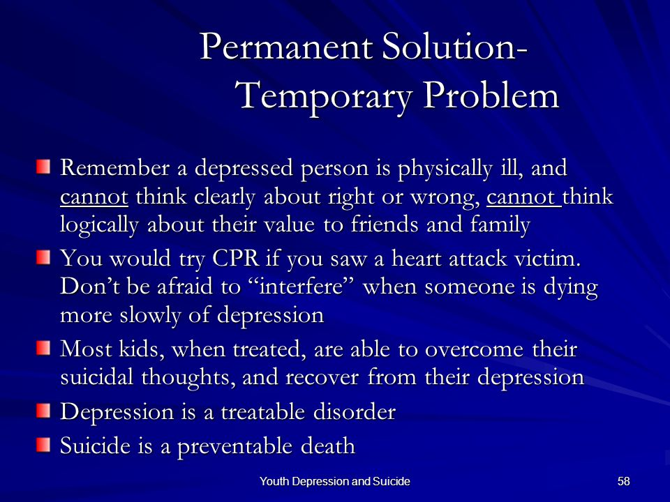 Youth Depression and Suicide 58 Permanent Solution- Temporary Problem Remember a depressed person is physically ill, and cannot think clearly about ri