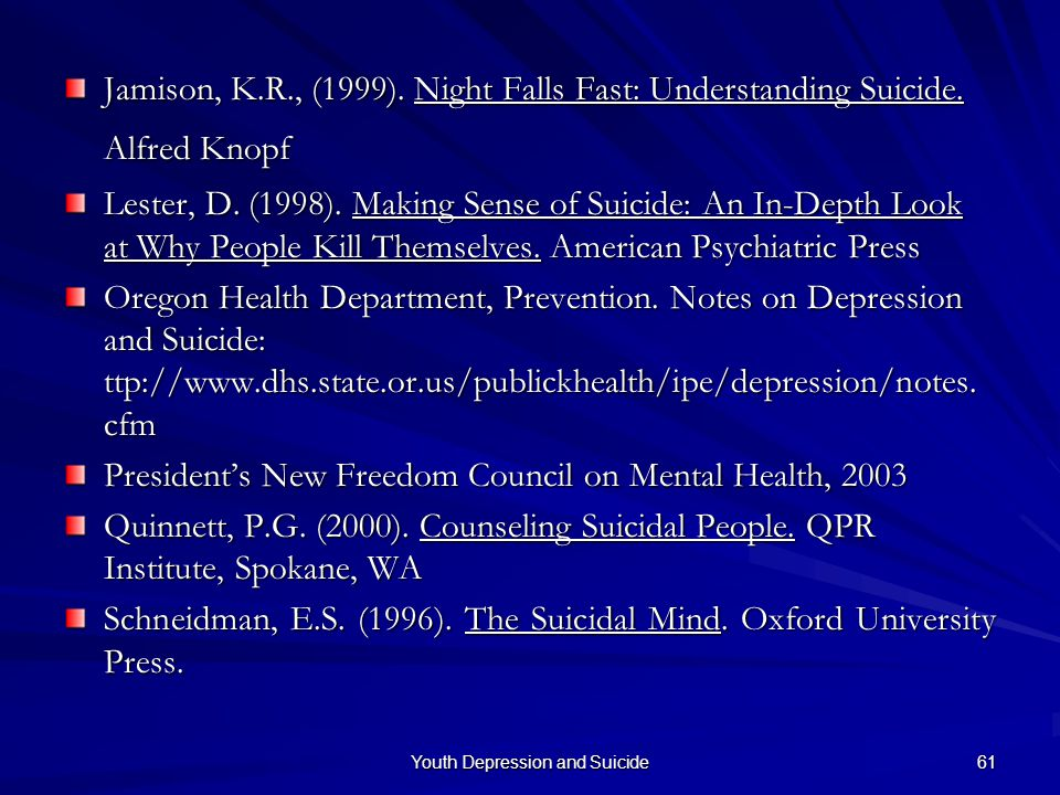 Youth Depression and Suicide 61 Jamison, K.R., (1999). Night Falls Fast: Understanding Suicide. Alfred Knopf Jamison, K.R., (1999). Night Falls Fast: