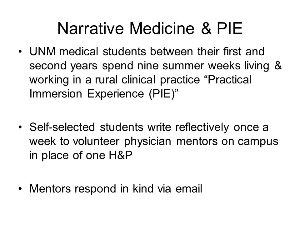 Narrative Medicine & PIE UNM medical students between their first and second years spend nine summer weeks living & working in a rural clinical practice Practical Immersion Experience (PIE) Self-selected students write reflectively once a week to volunteer physician mentors on campus in place of one H&P Mentors respond in kind via email
